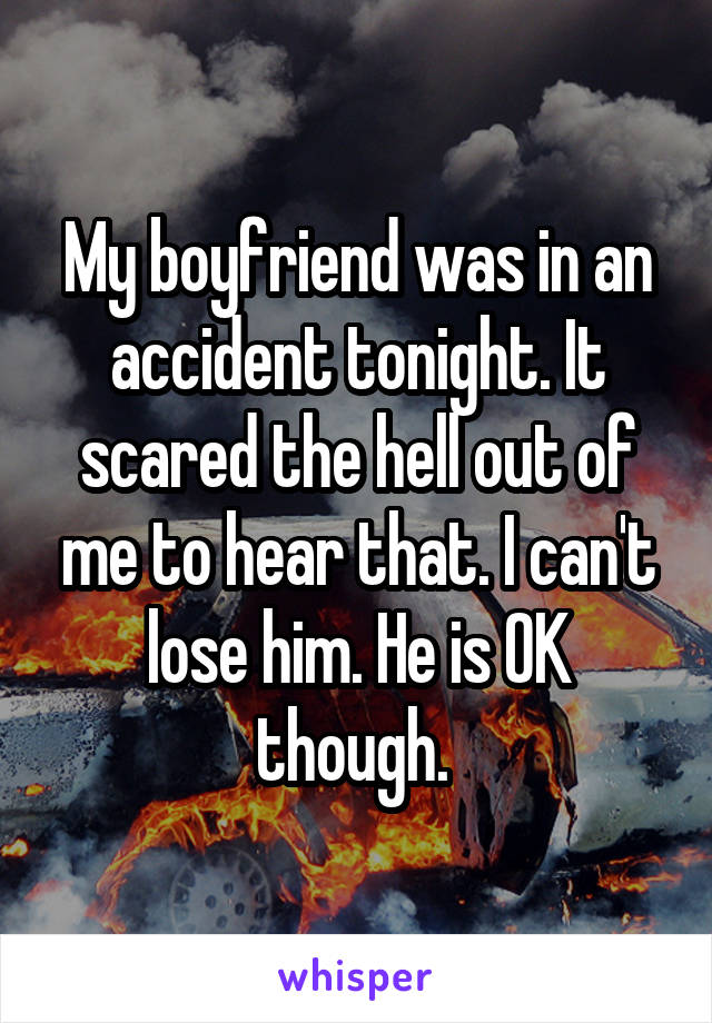 My boyfriend was in an accident tonight. It scared the hell out of me to hear that. I can't lose him. He is OK though.