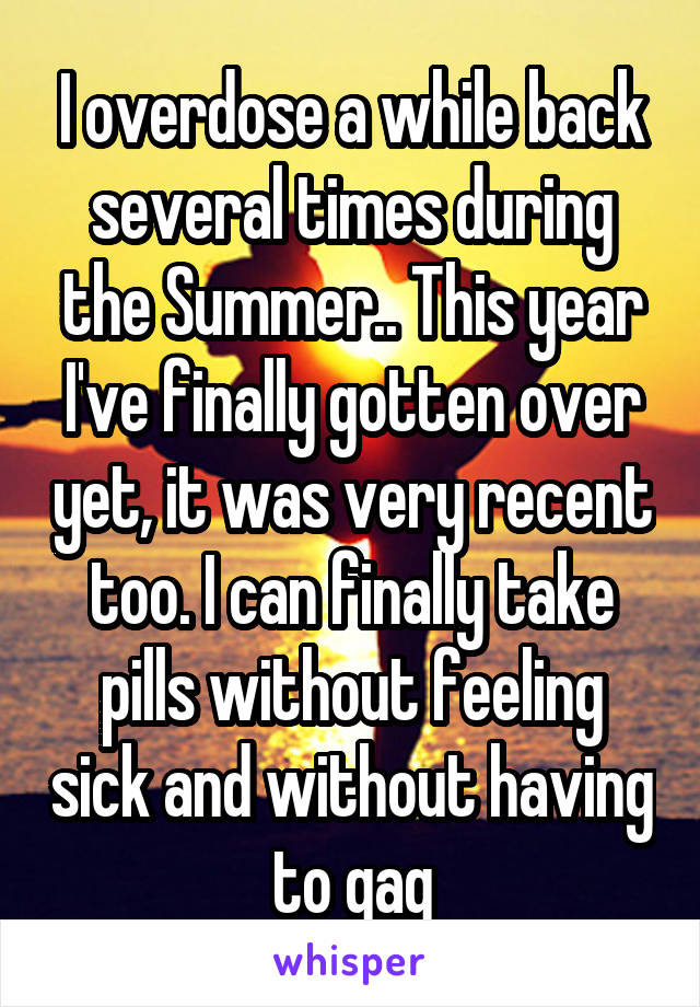 I overdose a while back several times during the Summer.. This year I've finally gotten over yet, it was very recent too. I can finally take pills without feeling sick and without having to gag