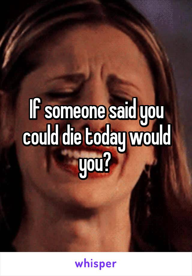 If someone said you could die today would you?