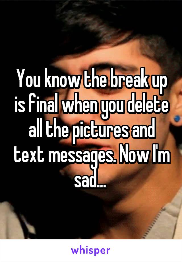 You know the break up is final when you delete all the pictures and text messages. Now I'm sad...