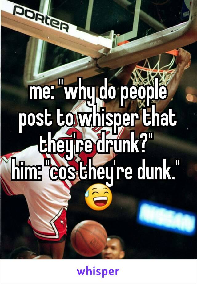 """me: """"why do people post to whisper that they're drunk?""""  him: """"cos they're dunk.""""  😅"""