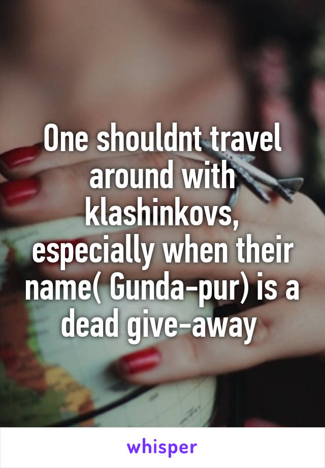 One shouldnt travel around with klashinkovs, especially when their name( Gunda-pur) is a dead give-away