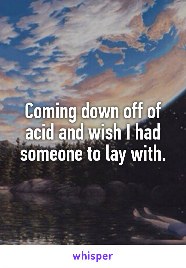 Coming down off of acid and wish I had someone to lay with.