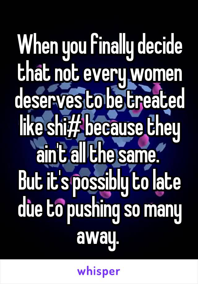 When you finally decide that not every women deserves to be treated like shi# because they ain't all the same.  But it's possibly to late due to pushing so many away.
