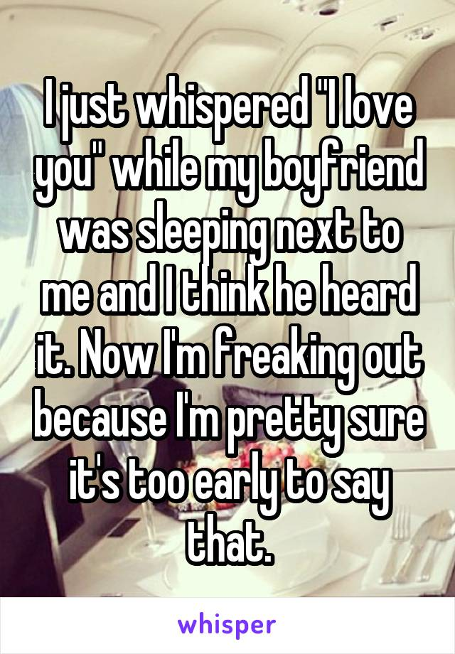 """I just whispered """"I love you"""" while my boyfriend was sleeping next to me and I think he heard it. Now I'm freaking out because I'm pretty sure it's too early to say that."""