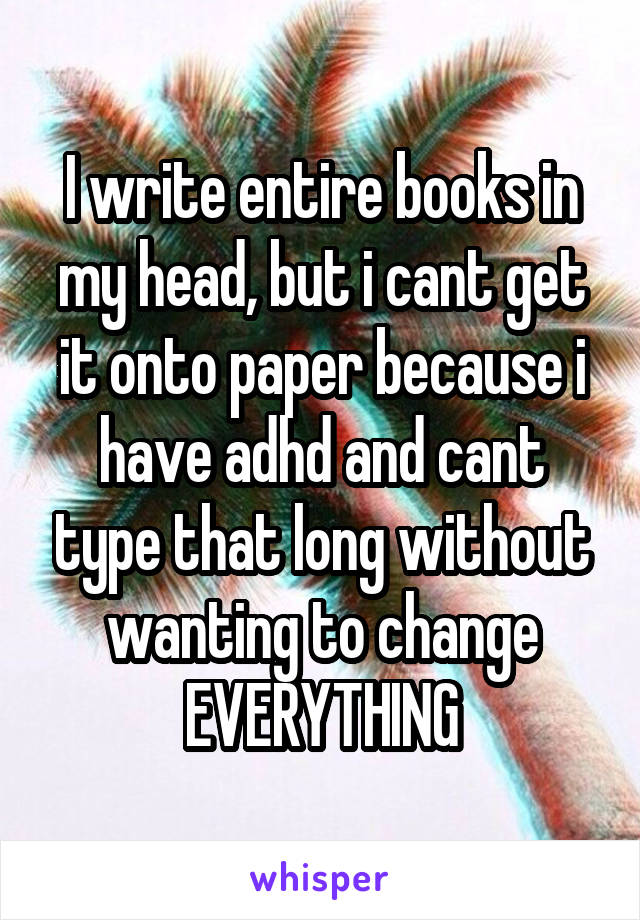 I write entire books in my head, but i cant get it onto paper because i have adhd and cant type that long without wanting to change EVERYTHING