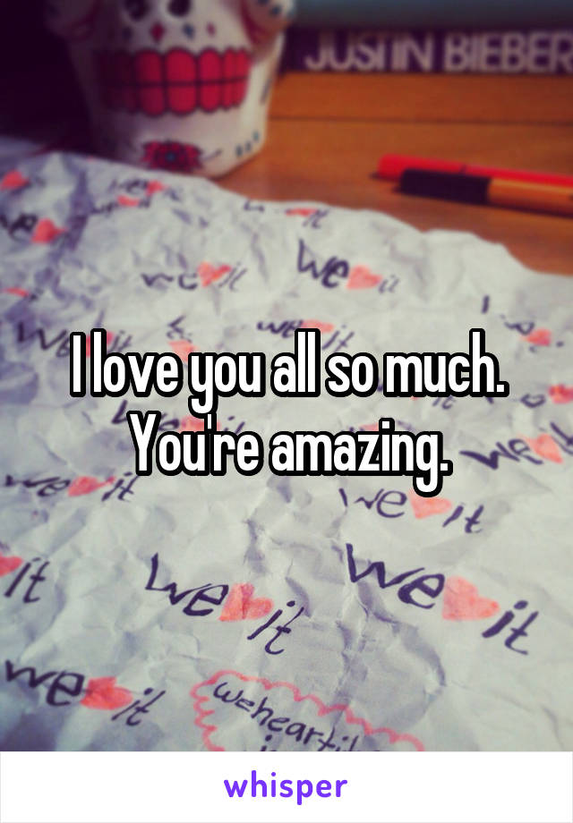 I love you all so much. You're amazing.