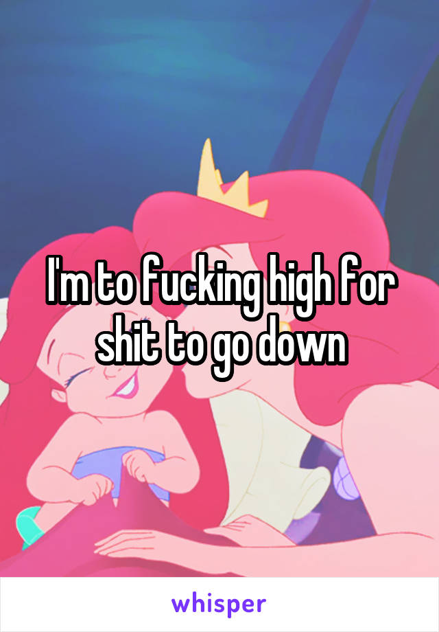 I'm to fucking high for shit to go down
