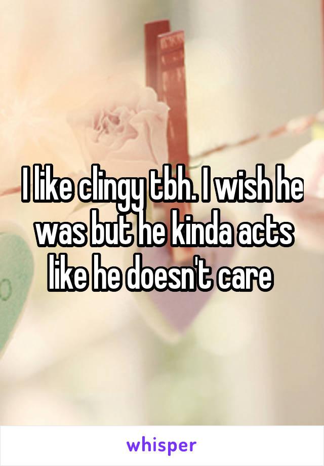 I like clingy tbh. I wish he was but he kinda acts like he doesn't care