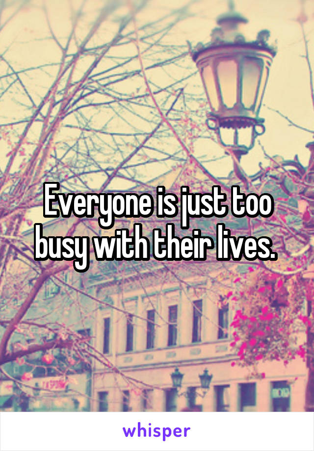 Everyone is just too busy with their lives.