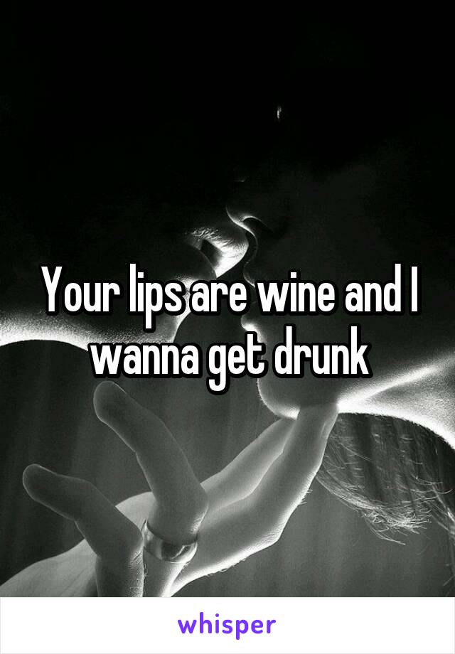 Your lips are wine and I wanna get drunk