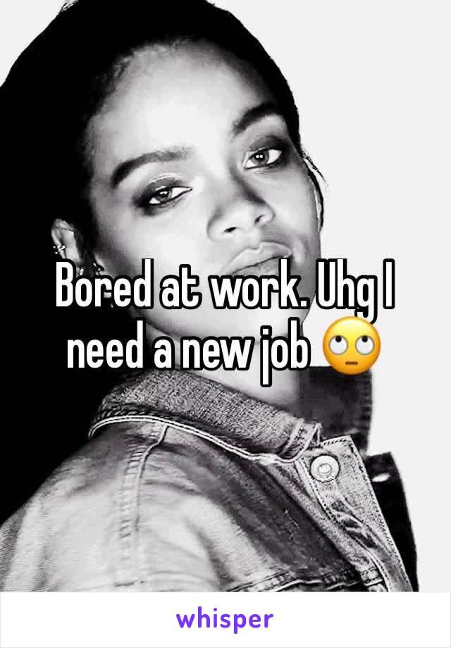 Bored at work. Uhg I need a new job 🙄