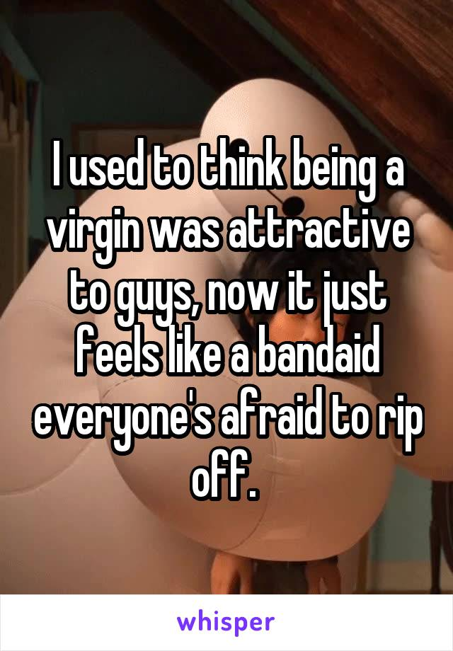 I used to think being a virgin was attractive to guys, now it just feels like a bandaid everyone's afraid to rip off.