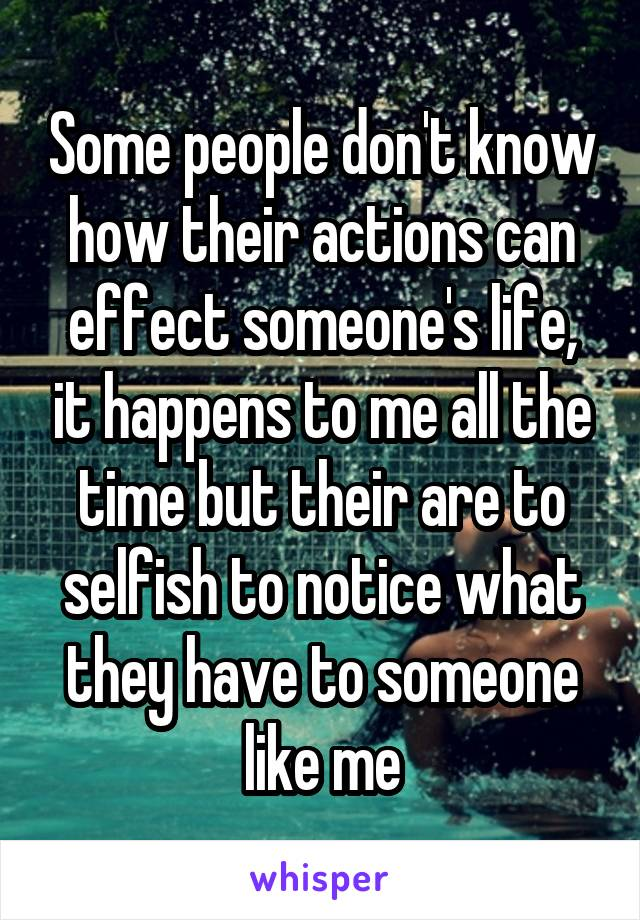 Some people don't know how their actions can effect someone's life, it happens to me all the time but their are to selfish to notice what they have to someone like me