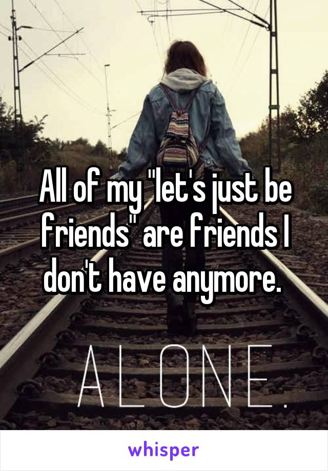 "All of my ""let's just be friends"" are friends I don't have anymore."