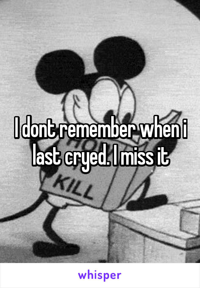 I dont remember when i last cryed. I miss it
