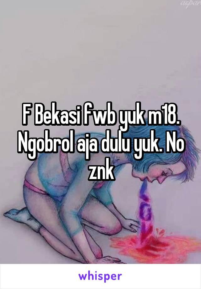 F Bekasi fwb yuk m18. Ngobrol aja dulu yuk. No znk