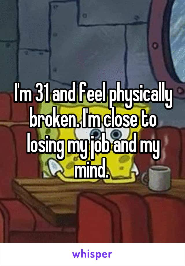 I'm 31 and feel physically broken. I'm close to losing my job and my mind.