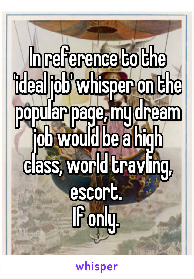 In reference to the 'ideal job' whisper on the popular page, my dream job would be a high class, world travling, escort.  If only.