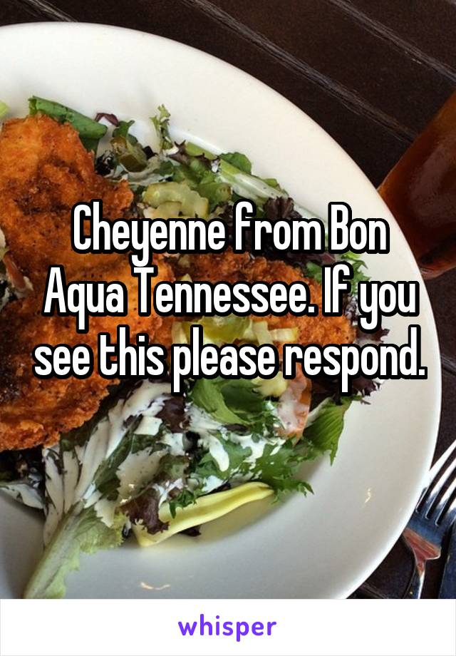 Cheyenne from Bon Aqua Tennessee. If you see this please respond.