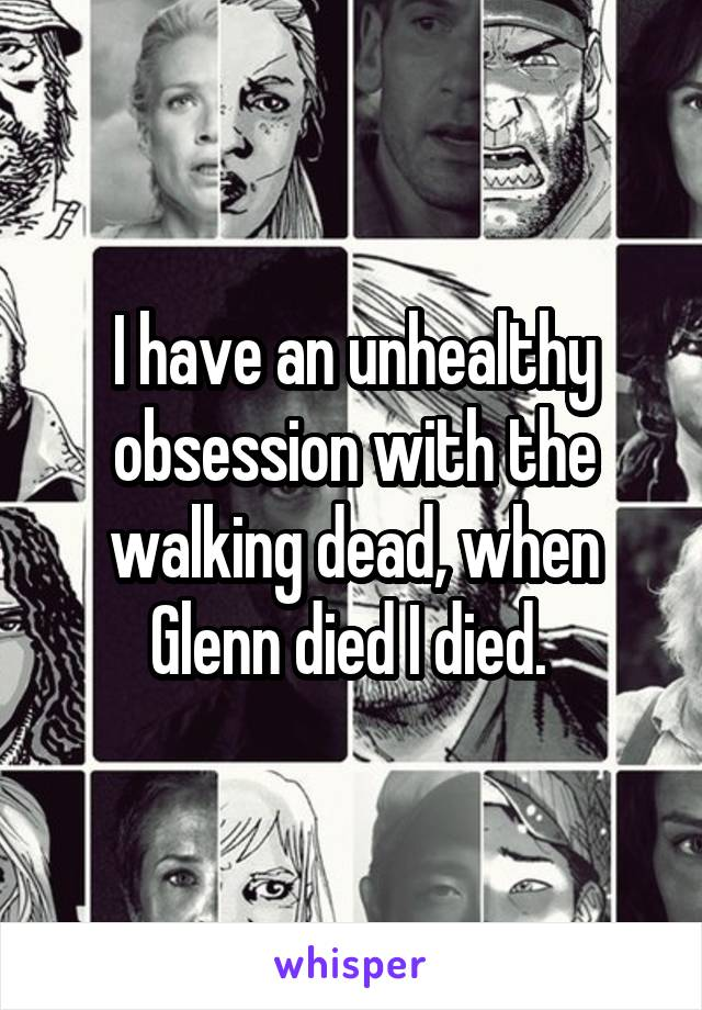 I have an unhealthy obsession with the walking dead, when Glenn died I died.