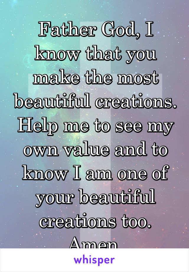 Father God, I know that you make the most beautiful creations. Help me to see my own value and to know I am one of your beautiful creations too. Amen.