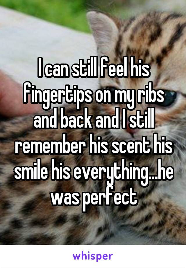 I can still feel his fingertips on my ribs and back and I still remember his scent his smile his everything...he was perfect