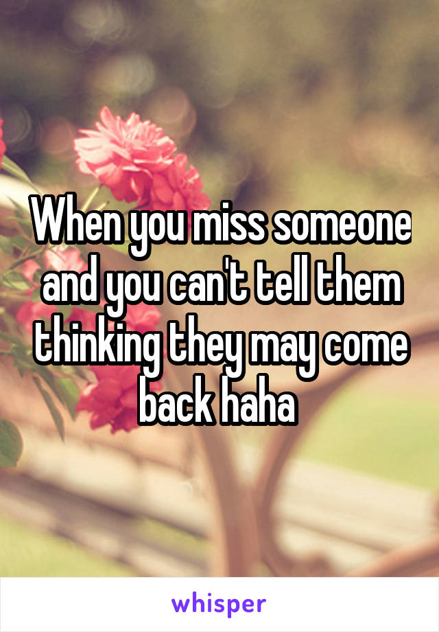 When you miss someone and you can't tell them thinking they may come back haha