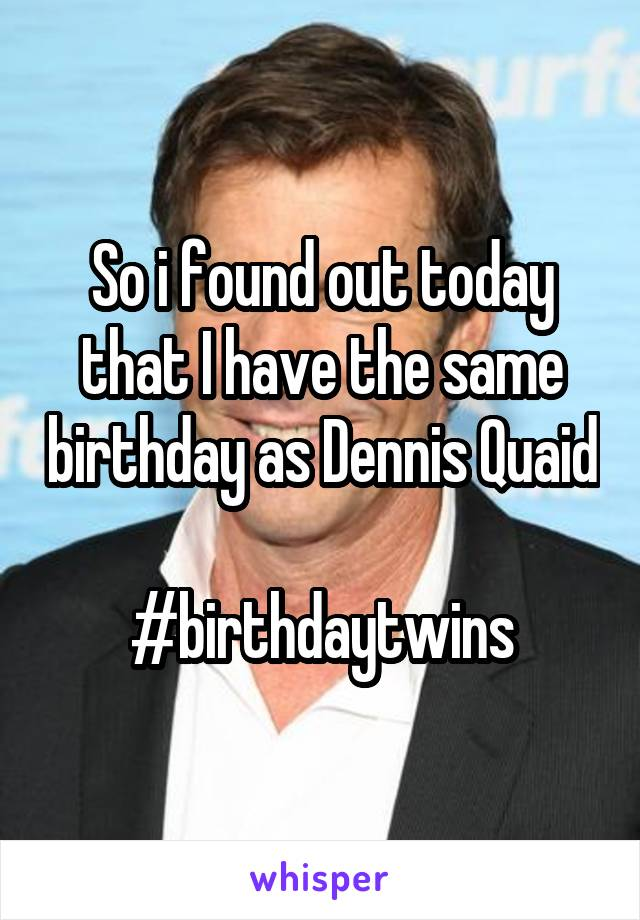So i found out today that I have the same birthday as Dennis Quaid  #birthdaytwins