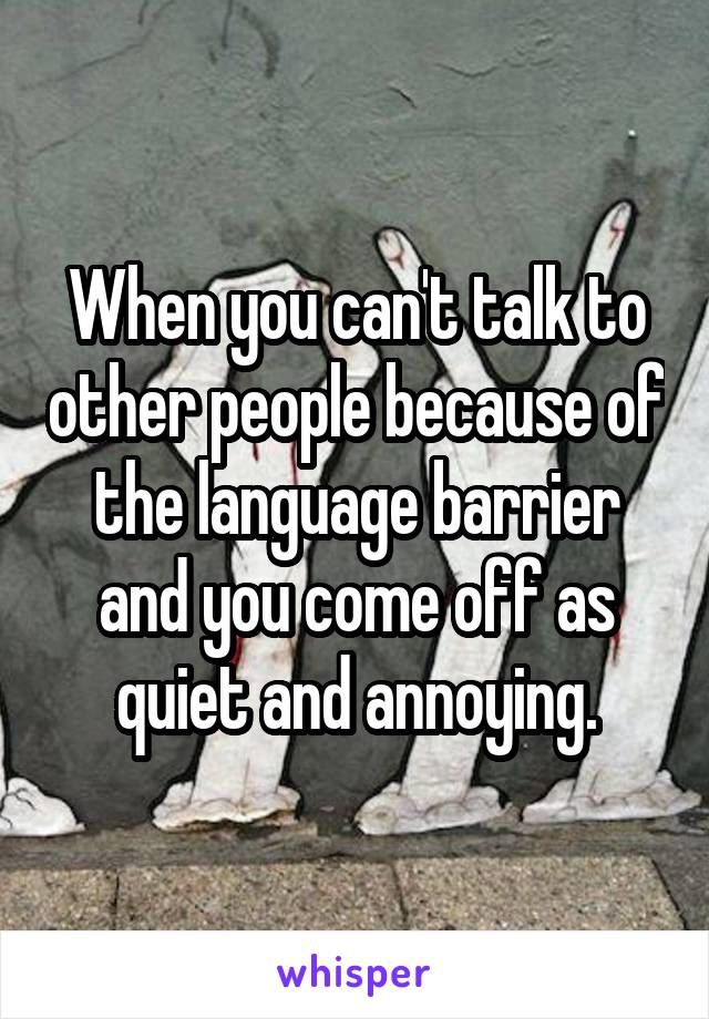 When you can't talk to other people because of the language barrier and you come off as quiet and annoying.