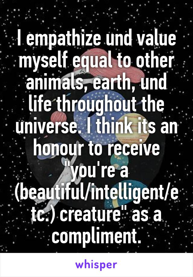 """I empathize und value myself equal to other animals, earth, und life throughout the universe. I think its an honour to receive """"you're a (beautiful/intelligent/etc.) creature"""" as a compliment."""