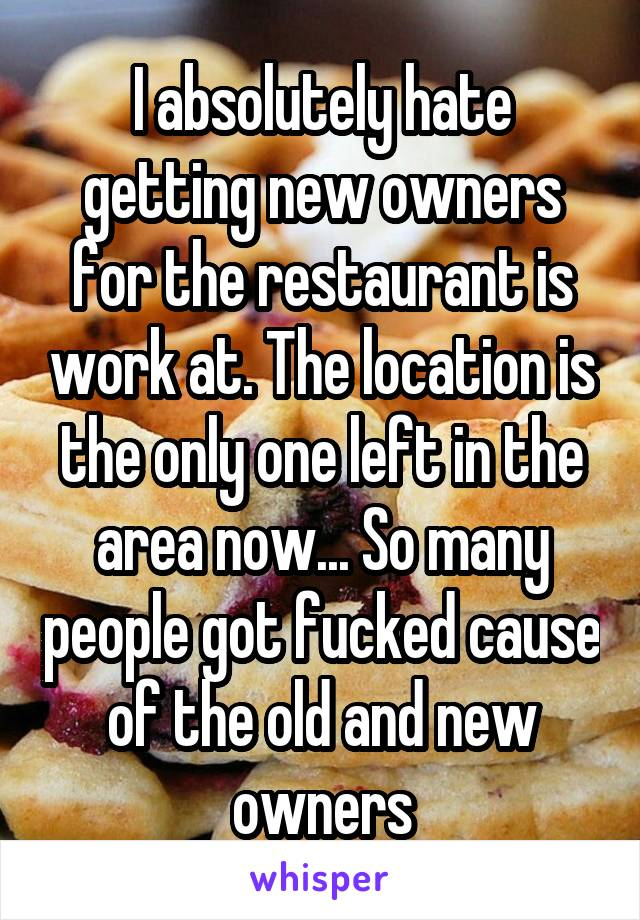 I absolutely hate getting new owners for the restaurant is work at. The location is the only one left in the area now... So many people got fucked cause of the old and new owners