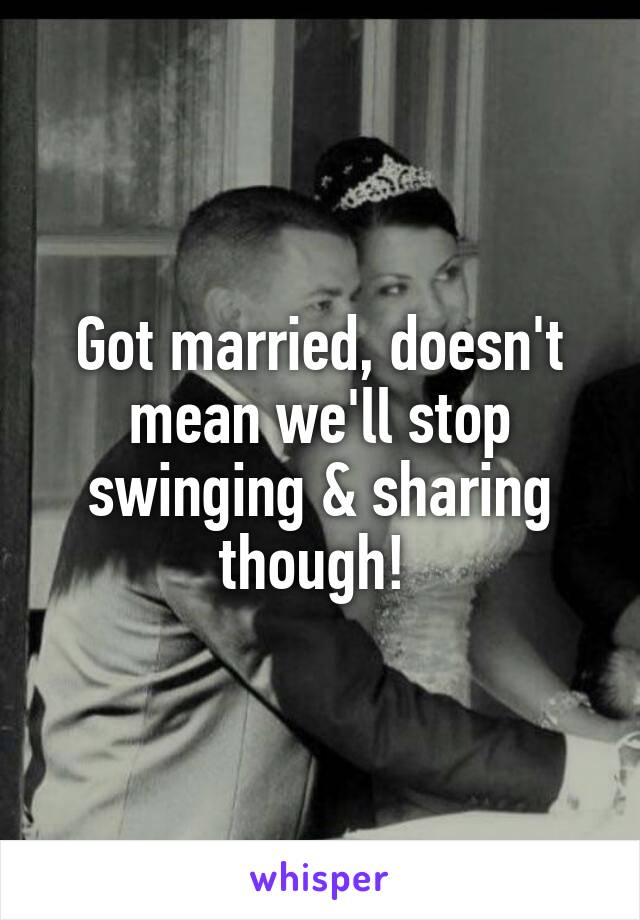 Got married, doesn't mean we'll stop swinging & sharing though!