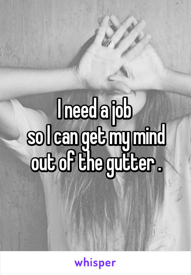 I need a job  so I can get my mind out of the gutter .