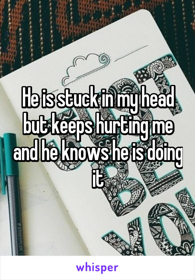 He is stuck in my head but keeps hurting me and he knows he is doing it