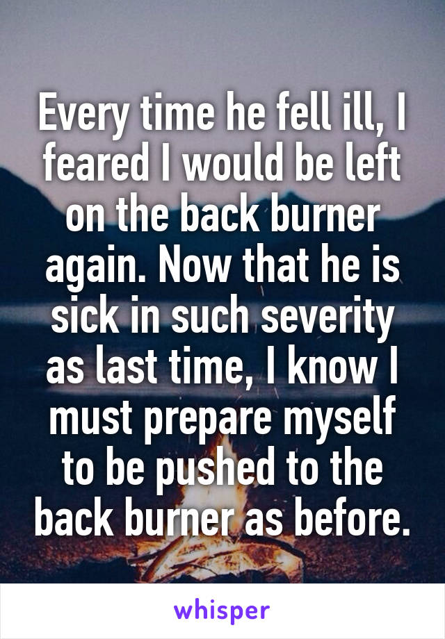Every time he fell ill, I feared I would be left on the back burner again. Now that he is sick in such severity as last time, I know I must prepare myself to be pushed to the back burner as before.