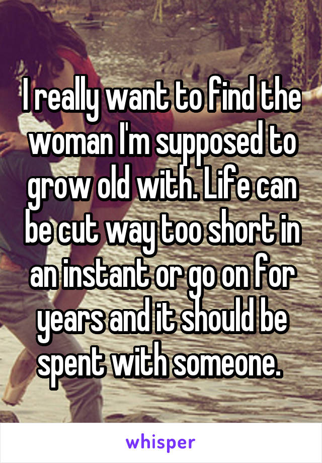 I really want to find the woman I'm supposed to grow old with. Life can be cut way too short in an instant or go on for years and it should be spent with someone.