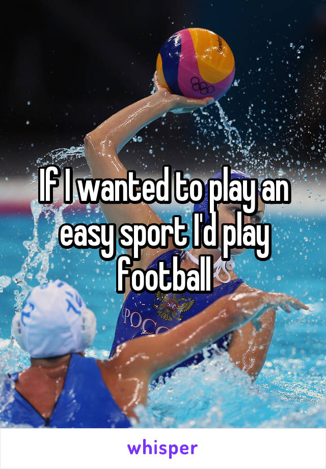 If I wanted to play an easy sport I'd play football