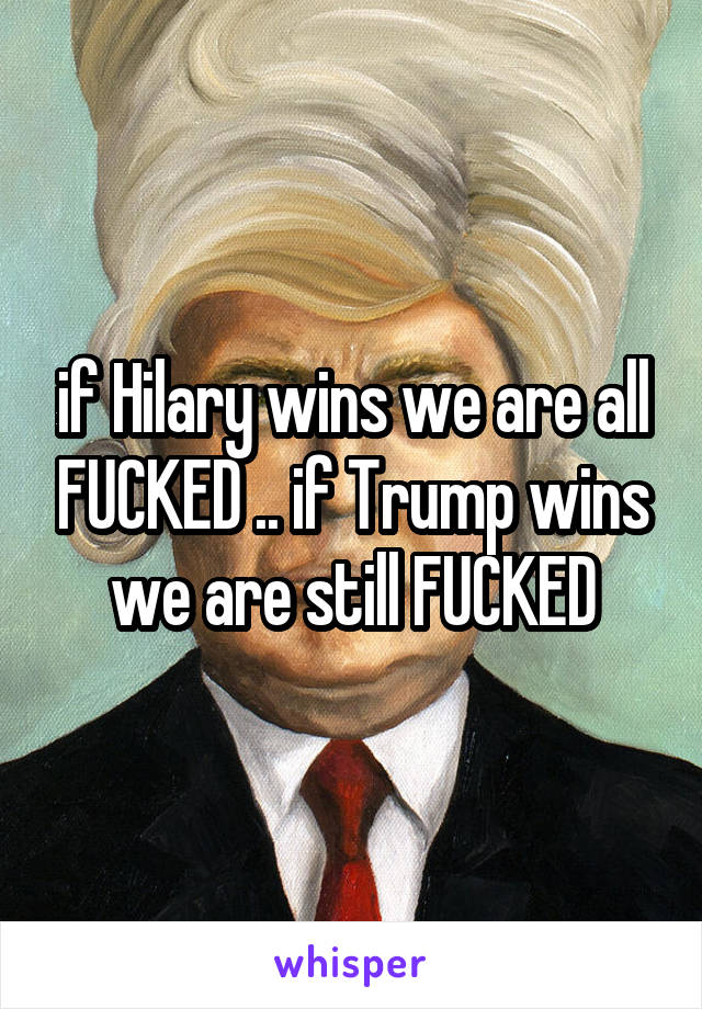 if Hilary wins we are all FUCKED .. if Trump wins we are still FUCKED