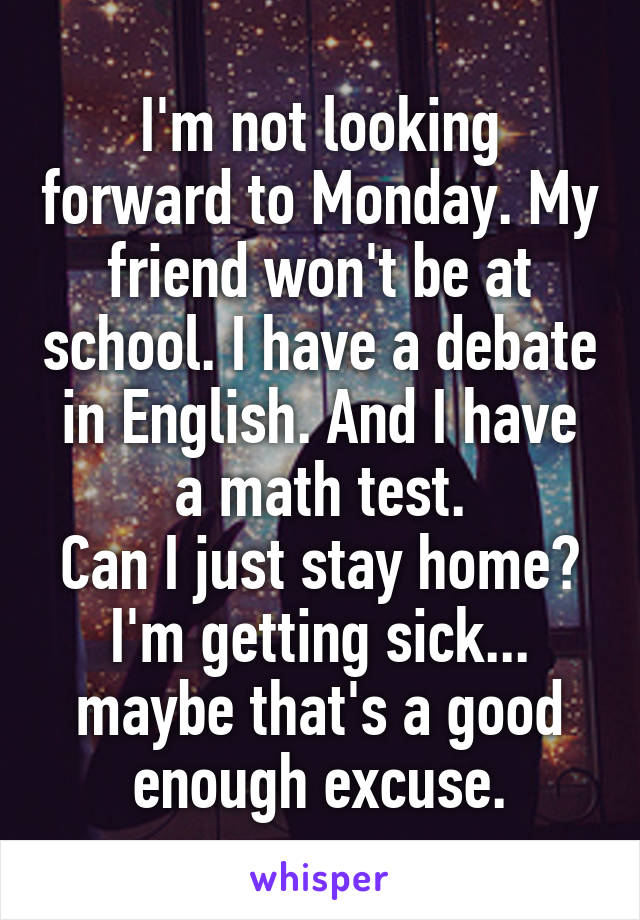 I'm not looking forward to Monday. My friend won't be at school. I have a debate in English. And I have a math test. Can I just stay home? I'm getting sick... maybe that's a good enough excuse.