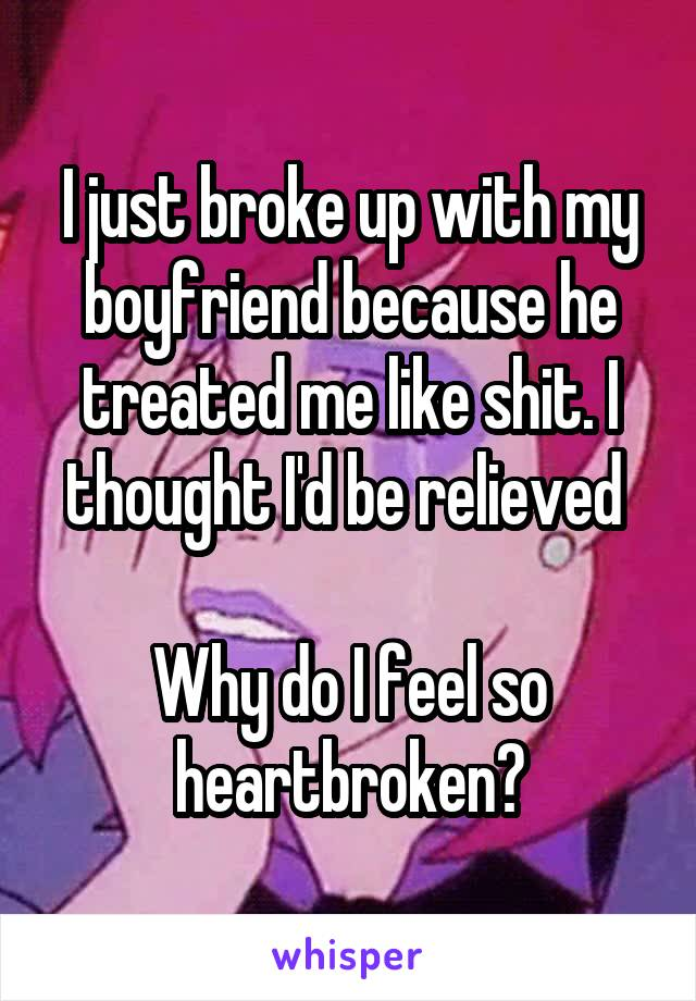 I just broke up with my boyfriend because he treated me like shit. I thought I'd be relieved   Why do I feel so heartbroken?