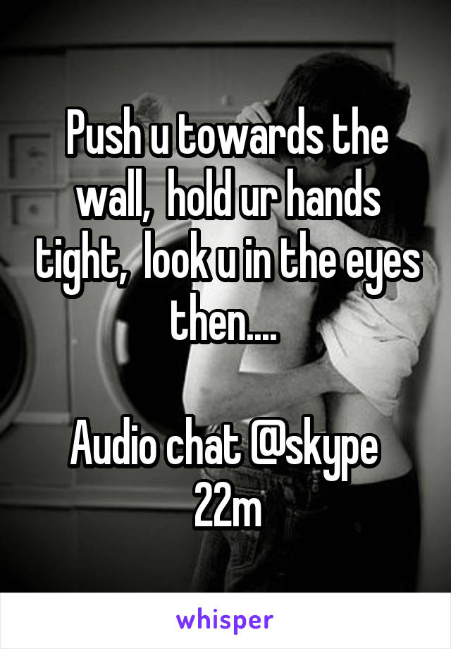 Push u towards the wall,  hold ur hands tight,  look u in the eyes then....   Audio chat @skype  22m