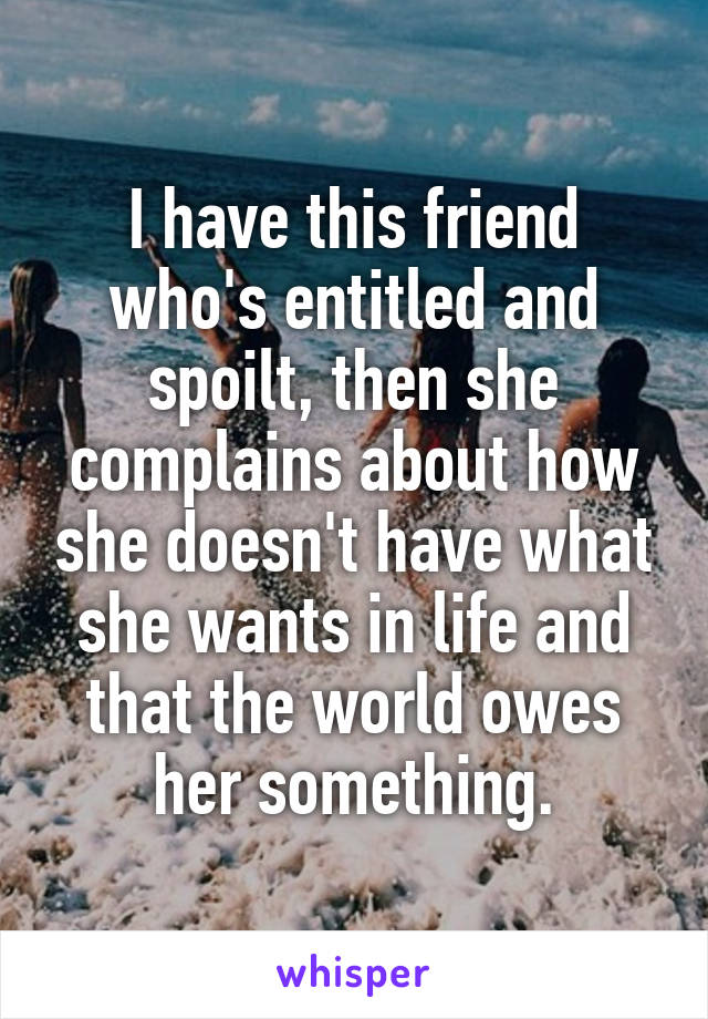 I have this friend who's entitled and spoilt, then she complains about how she doesn't have what she wants in life and that the world owes her something.