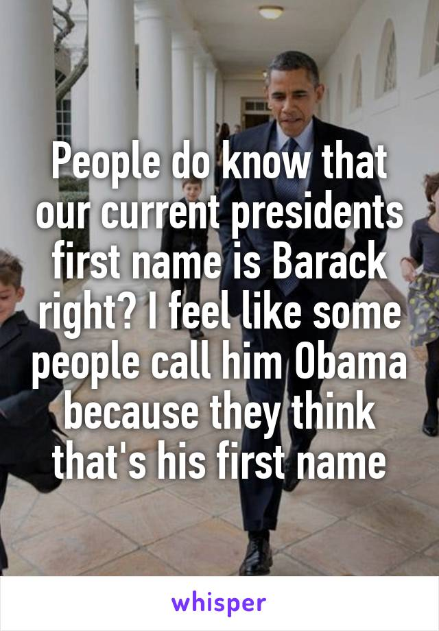 People do know that our current presidents first name is Barack right? I feel like some people call him Obama because they think that's his first name