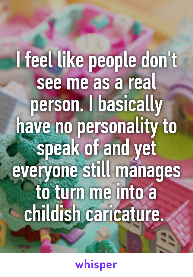 I feel like people don't see me as a real person. I basically have no personality to speak of and yet everyone still manages to turn me into a childish caricature.