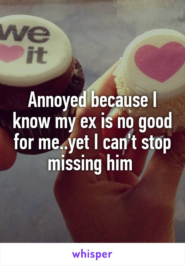 Annoyed because I know my ex is no good for me..yet I can't stop missing him