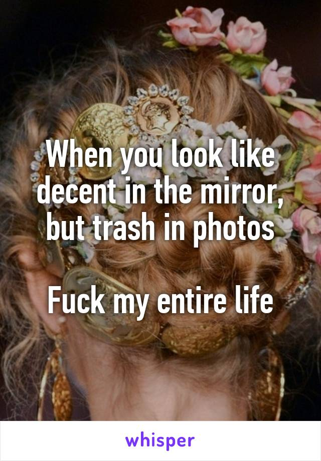 When you look like decent in the mirror, but trash in photos  Fuck my entire life