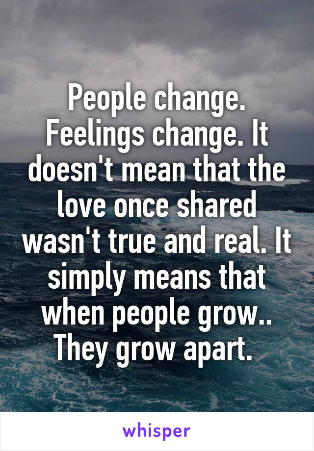 People change. Feelings change. It doesn't mean that the love once shared wasn't true and real. It simply means that when people grow.. They grow apart.