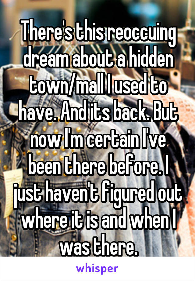 There's this reoccuing dream about a hidden town/mall I used to have. And its back. But now I'm certain I've been there before. I just haven't figured out where it is and when I was there.