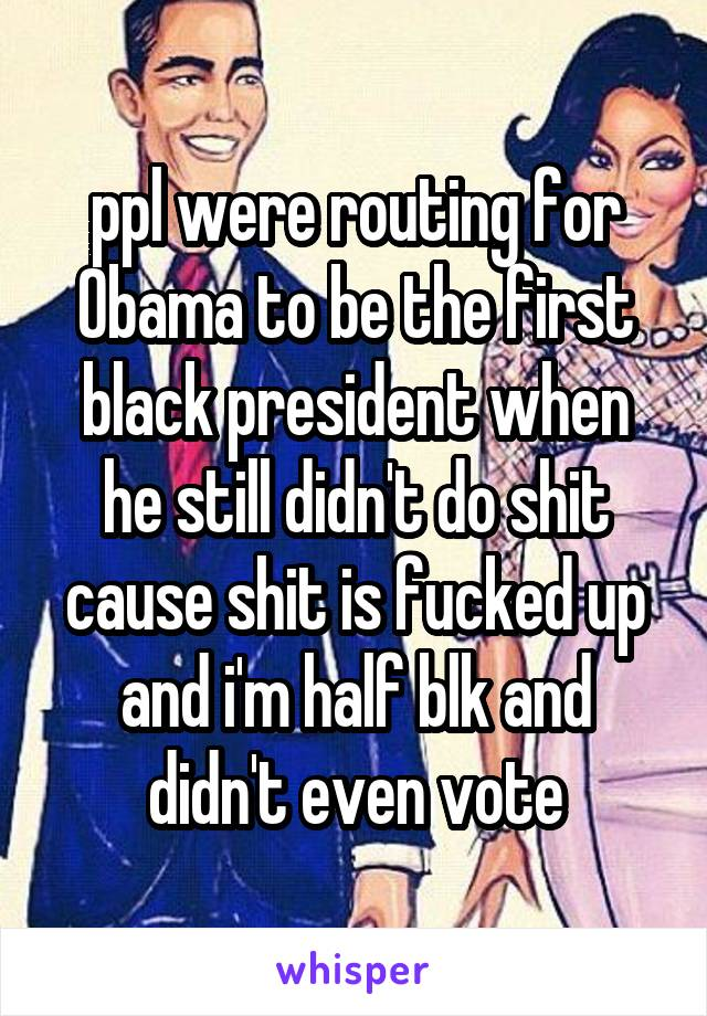 ppl were routing for Obama to be the first black president when he still didn't do shit cause shit is fucked up and i'm half blk and didn't even vote
